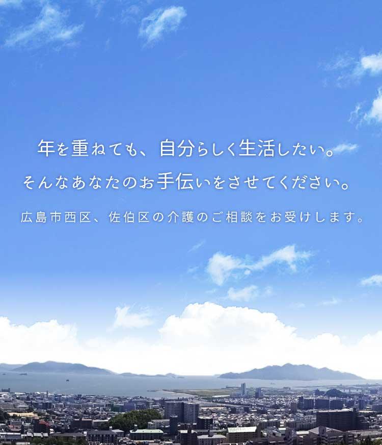年を重ねても、自分らしく生活したい。そんなあなたのお手伝いをさせてください。広島市西区、佐伯区の介護のご相談をお受けします。